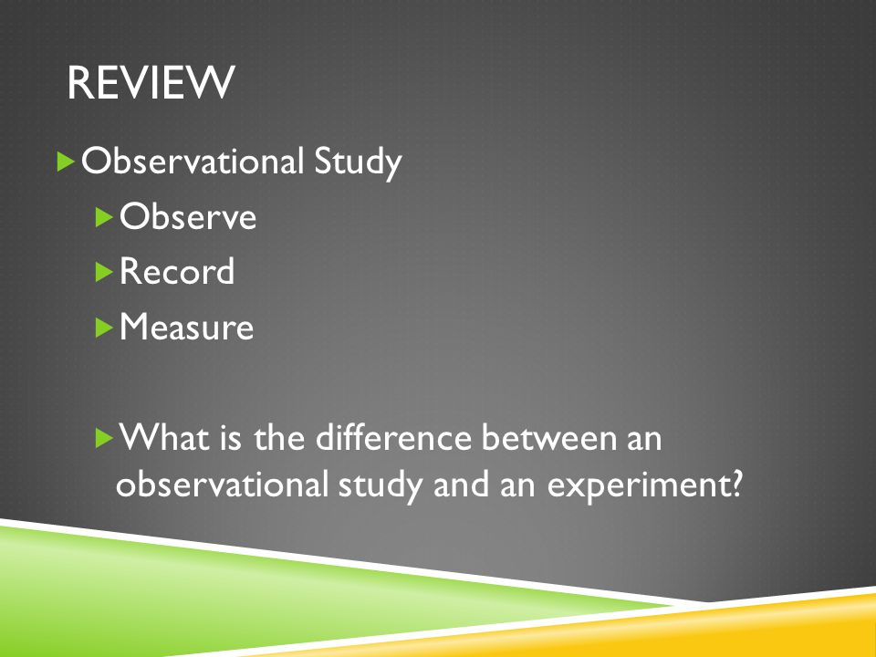 REVIEW  Observational Study  Observe  Record  Measure  What is the difference between an observational study and an experiment