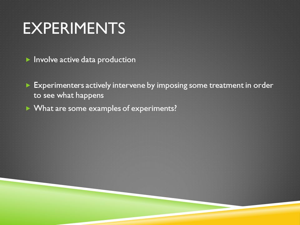 EXPERIMENTS  Involve active data production  Experimenters actively intervene by imposing some treatment in order to see what happens  What are some examples of experiments