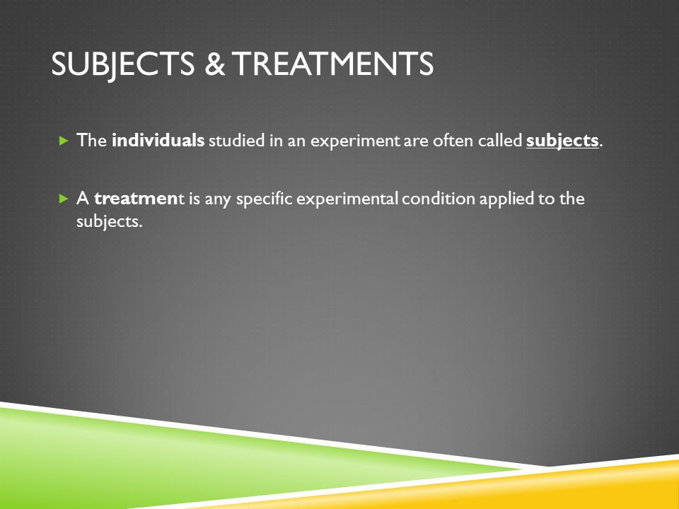 SUBJECTS & TREATMENTS  The individuals studied in an experiment are often called subjects.
