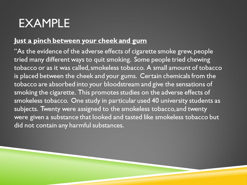 EXAMPLE Just a pinch between your cheek and gum As the evidence of the adverse effects of cigarette smoke grew, people tried many different ways to quit smoking.