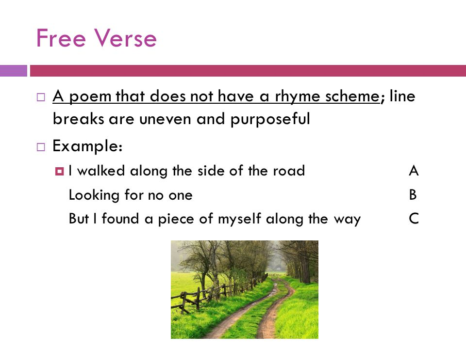 Free Verse  A poem that does not have a rhyme scheme; line breaks are uneven and purposeful  Example:  I walked along the side of the roadA Looking for no oneB But I found a piece of myself along the wayC