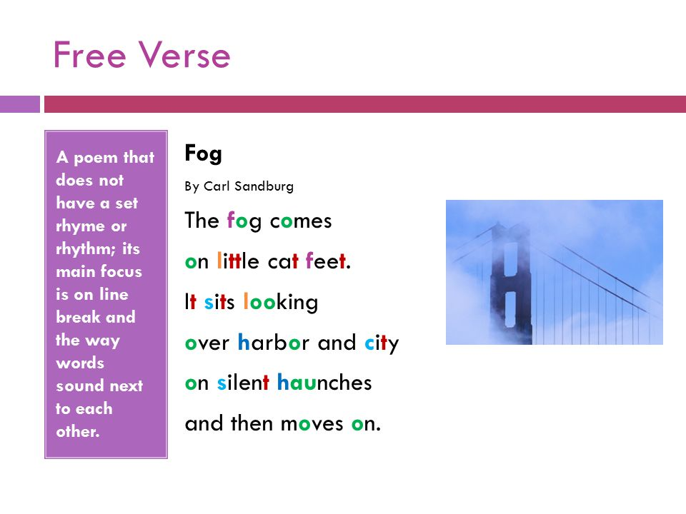 Free Verse A poem that does not have a set rhyme or rhythm; its main focus is on line break and the way words sound next to each other.