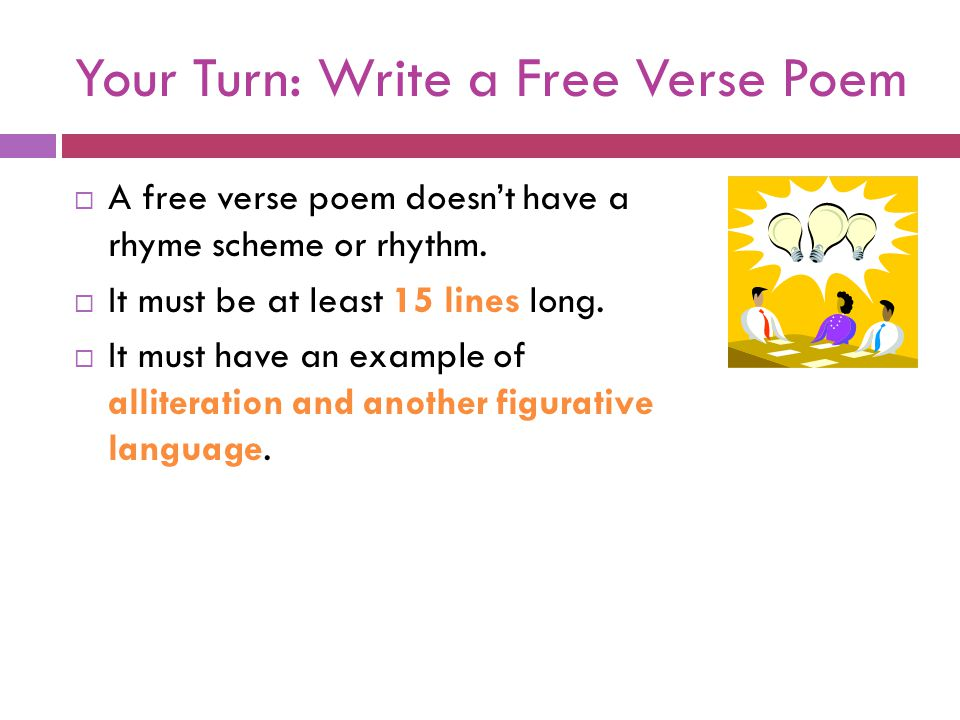 Your Turn: Write a Free Verse Poem  A free verse poem doesn't have a rhyme scheme or rhythm.