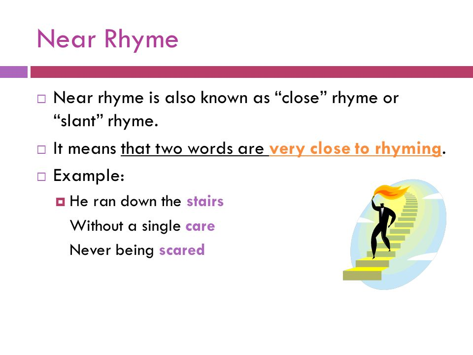 """Near Rhyme  Near rhyme is also known as """"close"""" rhyme or """"slant"""" rhyme.  It means that two words are very close to rhyming.  Example:  He ran down"""