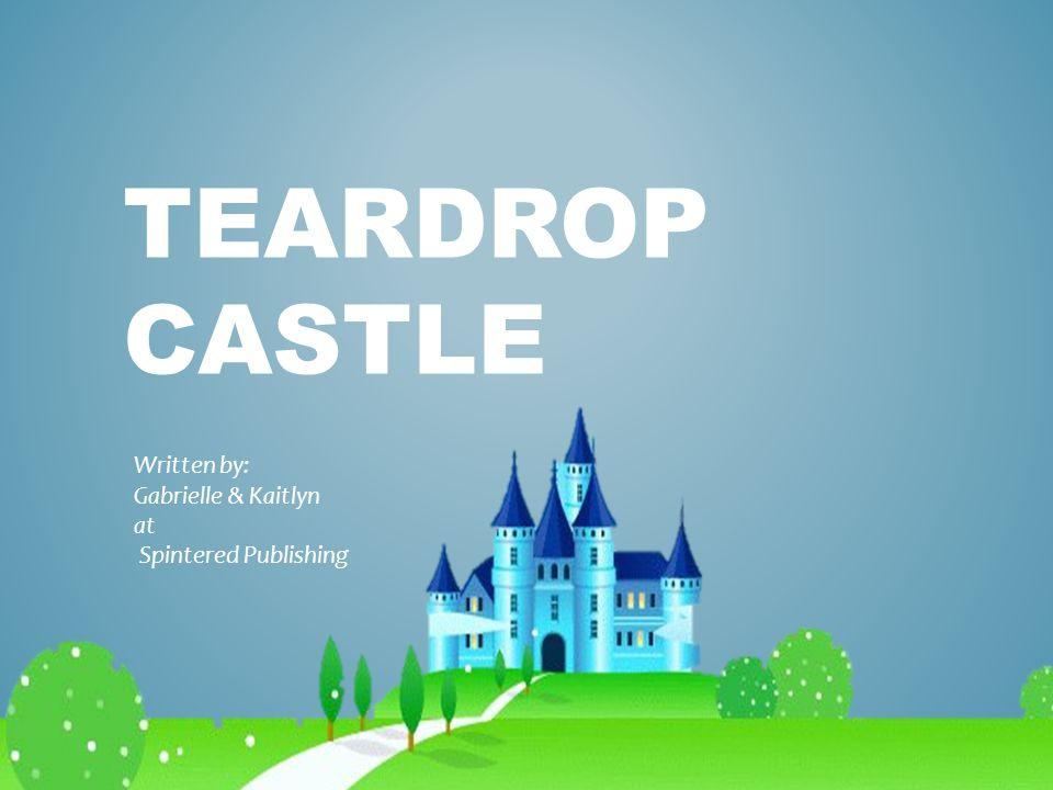 TEARDROP CASTLE Written by: Gabrielle & Kaitlyn at Spintered Publishing