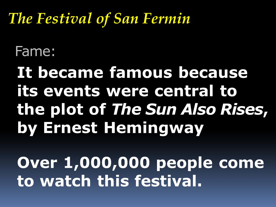 The Festival of San Fermin Fame: It became famous because its events were central to the plot of The Sun Also Rises, by Ernest Hemingway Over 1,000,000 people come to watch this festival.