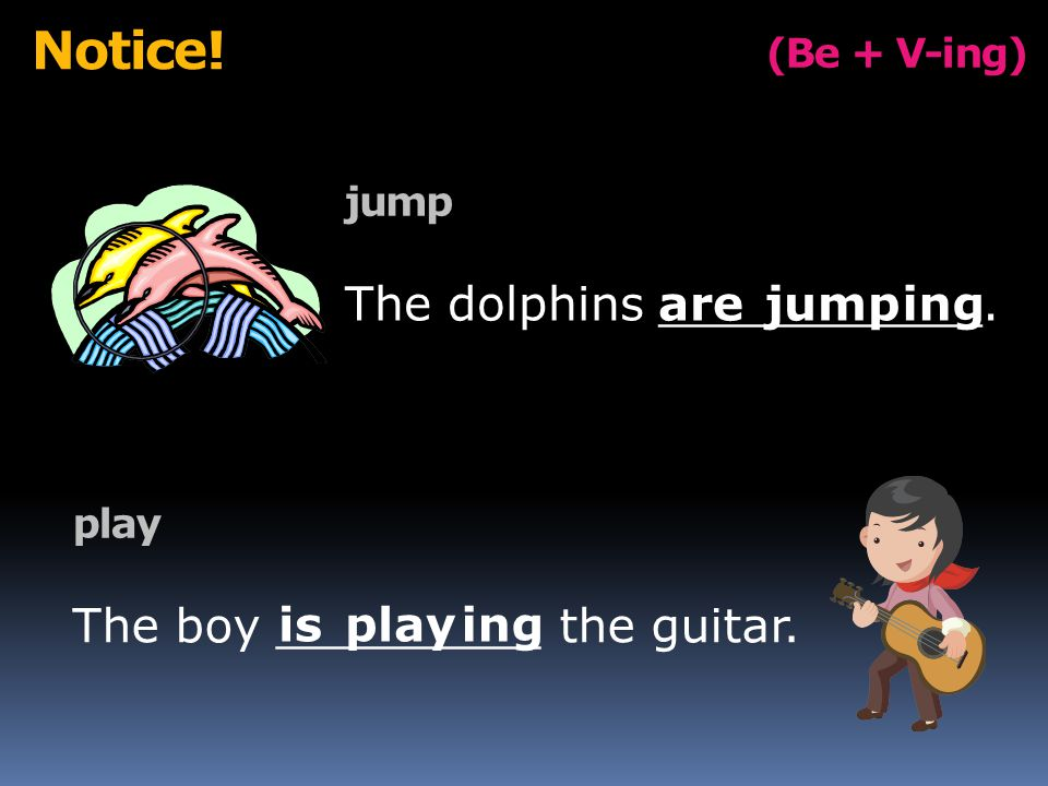 (Be + V-ing) Notice. jump The dolphins ___________.ing play The boy _________ the guitar.