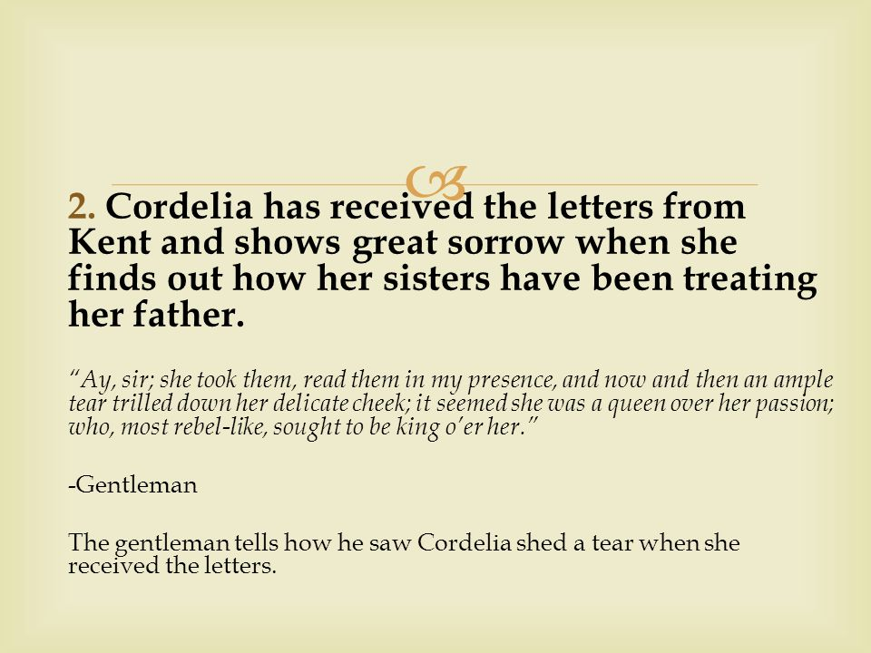 """ 2. Cordelia has received the letters from Kent and shows great sorrow when she finds out how her sisters have been treating her father. """"Ay, sir; sh"""