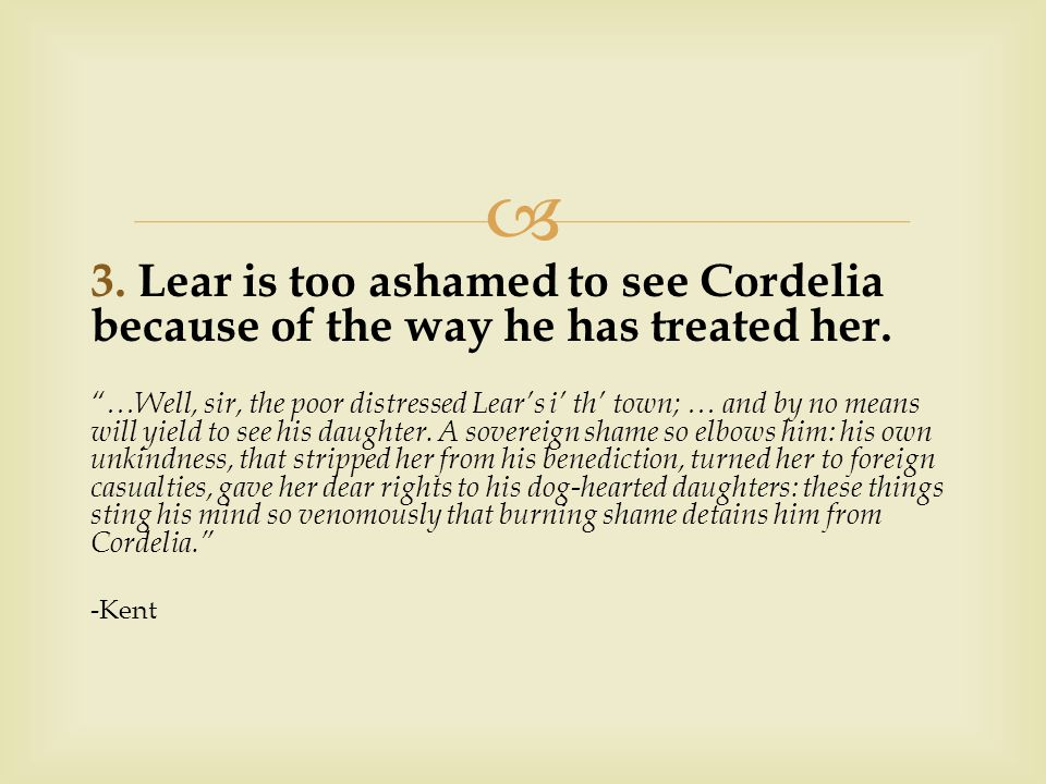  3. Lear is too ashamed to see Cordelia because of the way he has treated her.