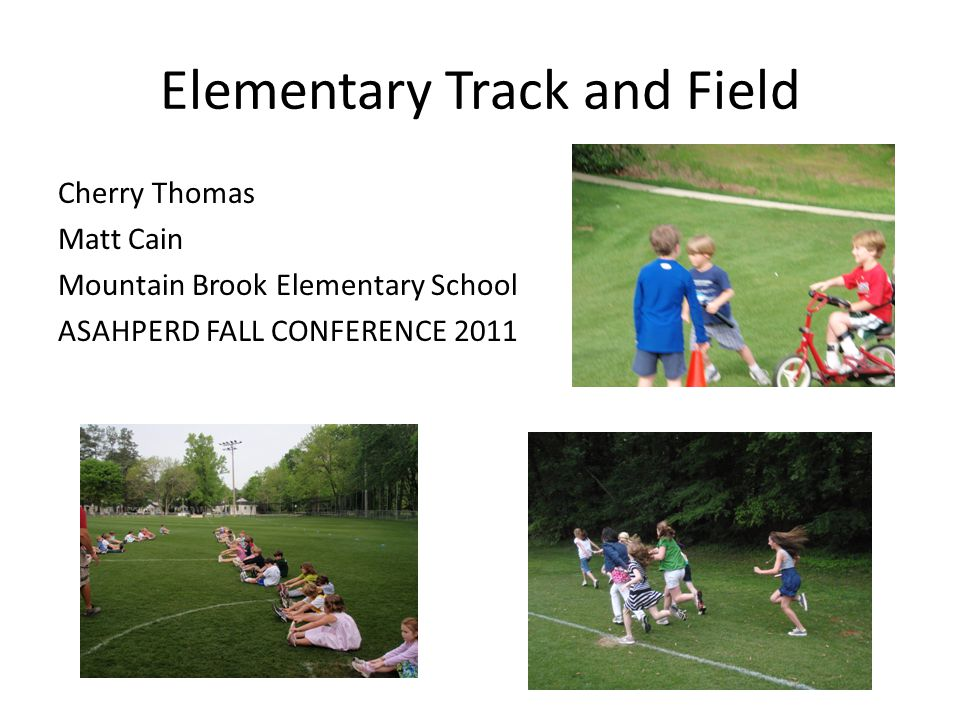 Elementary Track and Field Cherry Thomas Matt Cain Mountain Brook Elementary School ASAHPERD FALL CONFERENCE 2011