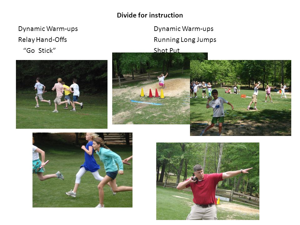 Divide for instruction Dynamic Warm-ups Relay Hand-Offs Go Stick Dynamic Warm-ups Running Long Jumps Shot Put