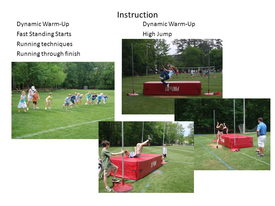 Instruction Dynamic Warm-Up Fast Standing Starts Running techniques Running through finish Dynamic Warm-Up High Jump