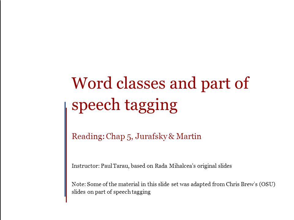 Word classes and part of speech tagging Reading: Chap 5, Jurafsky & Martin Instructor: Paul Tarau, based on Rada Mihalcea's original slides Note: Some