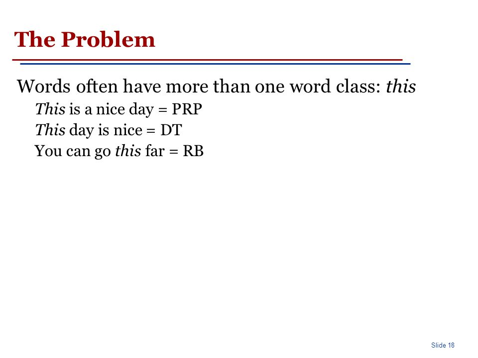Slide 18 The Problem Words often have more than one word class: this This is a nice day = PRP This day is nice = DT You can go this far = RB