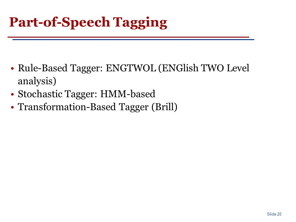 Slide 20 Part-of-Speech Tagging Rule-Based Tagger: ENGTWOL (ENGlish TWO Level analysis) Stochastic Tagger: HMM-based Transformation-Based Tagger (Bril