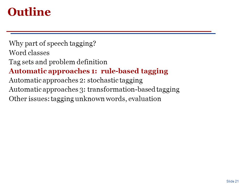 Slide 21 Outline Why part of speech tagging? Word classes Tag sets and problem definition Automatic approaches 1: rule-based tagging Automatic approac
