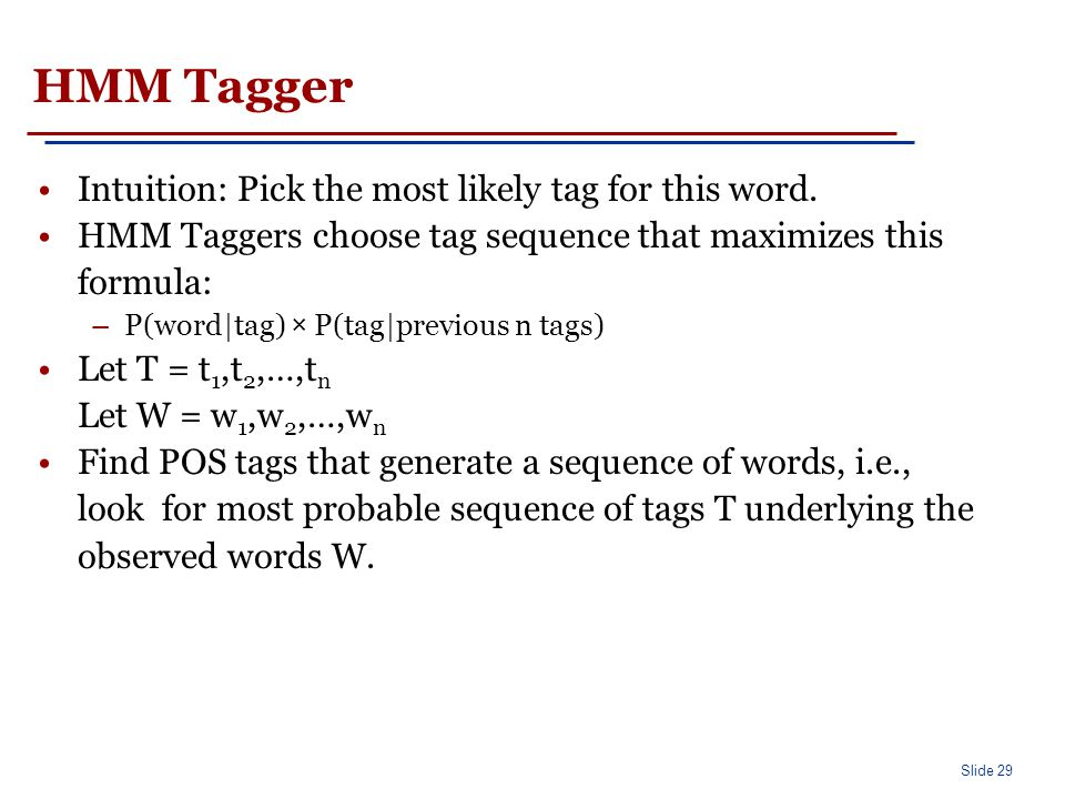 Slide 29 HMM Tagger Intuition: Pick the most likely tag for this word. HMM Taggers choose tag sequence that maximizes this formula: –P(word|tag) × P(t