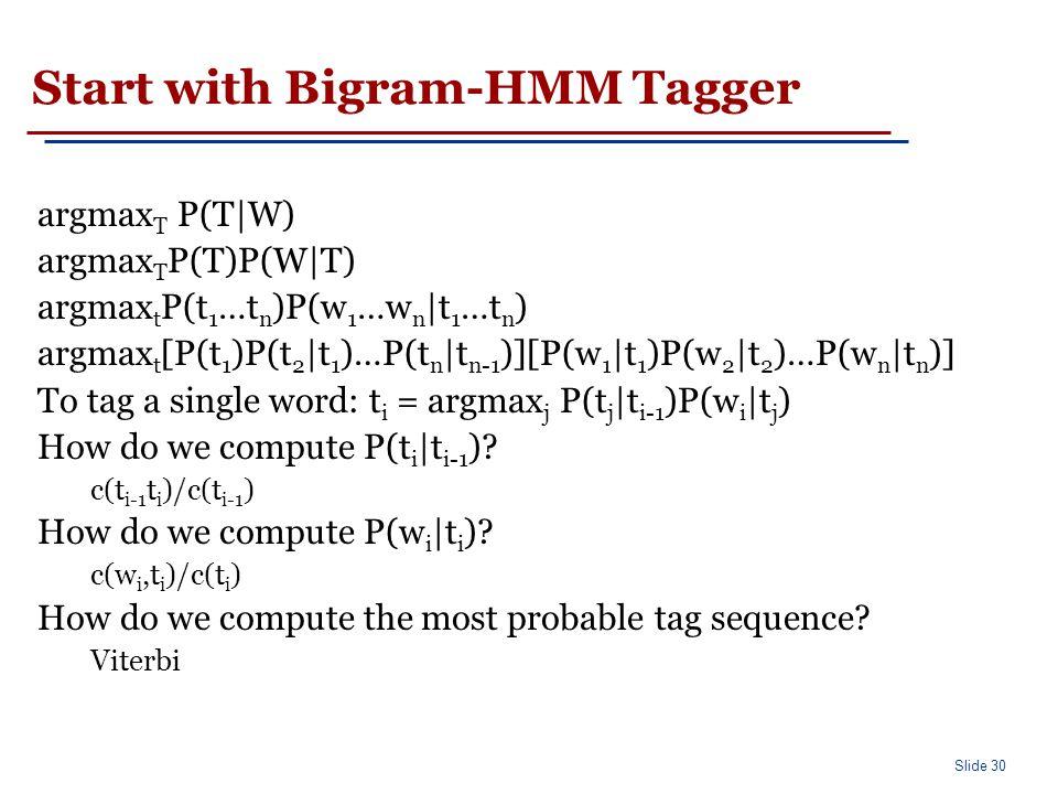 Slide 30 Start with Bigram-HMM Tagger argmax T P(T|W) argmax T P(T)P(W|T) argmax t P(t 1 …t n )P(w 1 …w n |t 1 …t n ) argmax t [P(t 1 )P(t 2 |t 1 )…P(