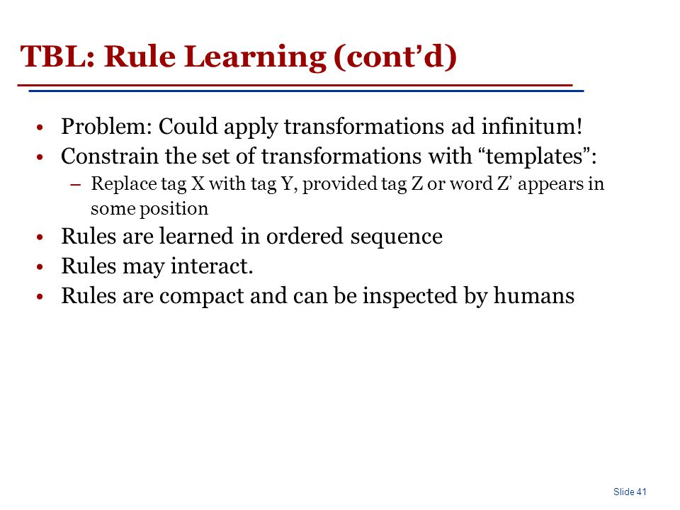 """Slide 41 TBL: Rule Learning (cont'd) Problem: Could apply transformations ad infinitum! Constrain the set of transformations with """"templates"""": –Replac"""