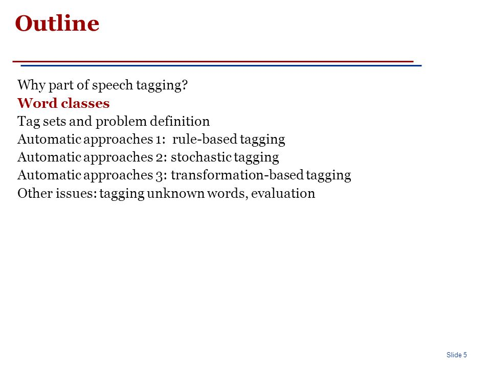 Slide 5 Outline Why part of speech tagging? Word classes Tag sets and problem definition Automatic approaches 1: rule-based tagging Automatic approach