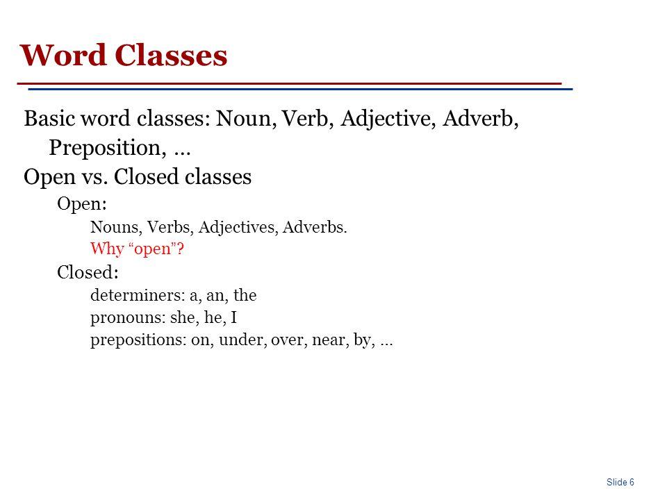 Slide 6 Word Classes Basic word classes: Noun, Verb, Adjective, Adverb, Preposition, … Open vs. Closed classes Open: Nouns, Verbs, Adjectives, Adverbs