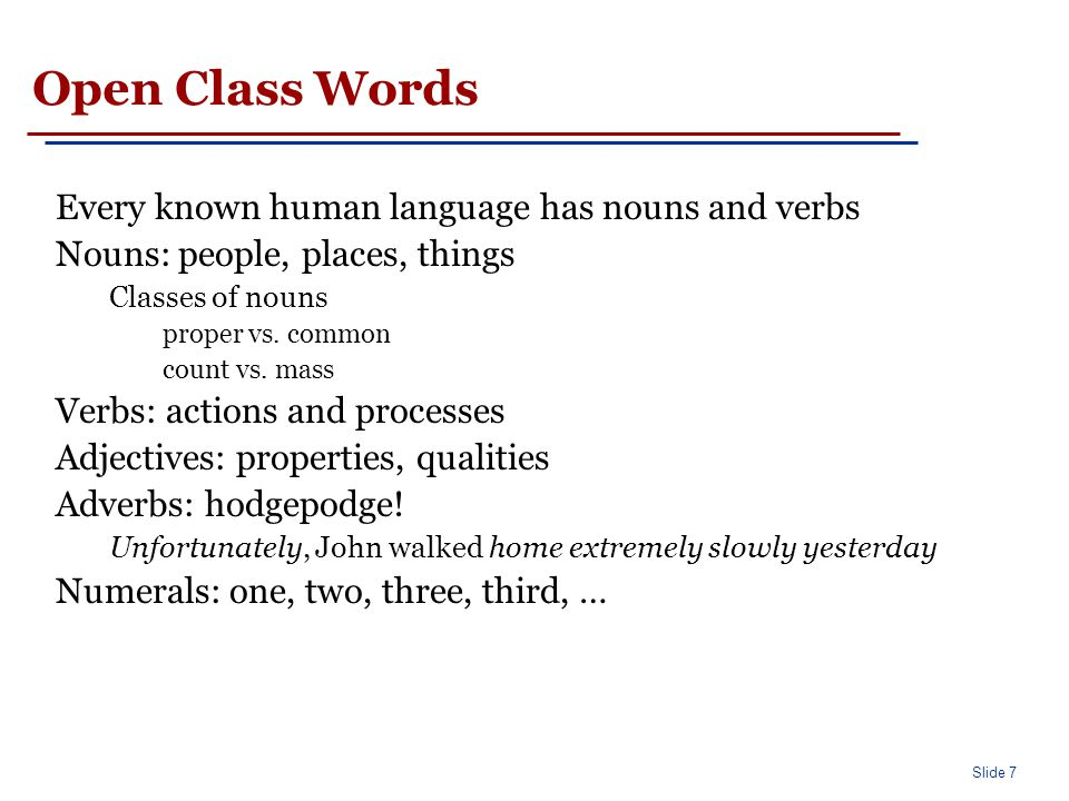 Slide 8 Closed Class Words Differ more from language to language than open class words Examples: prepositions: on, under, over, … particles: up, down, on, off, … determiners: a, an, the, … pronouns: she, who, I,..