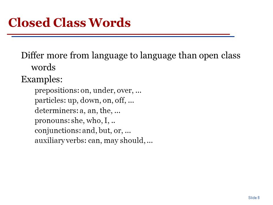 Slide 8 Closed Class Words Differ more from language to language than open class words Examples: prepositions: on, under, over, … particles: up, down,