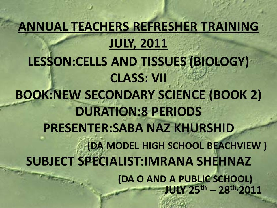 LESSON:CELLS AND TISSUES (BIOLOGY) CLASS: VII BOOK:NEW SECONDARY SCIENCE (BOOK 2) DURATION:8 PERIODS PRESENTER:SABA NAZ KHURSHID (DA MODEL HIGH SCHOOL