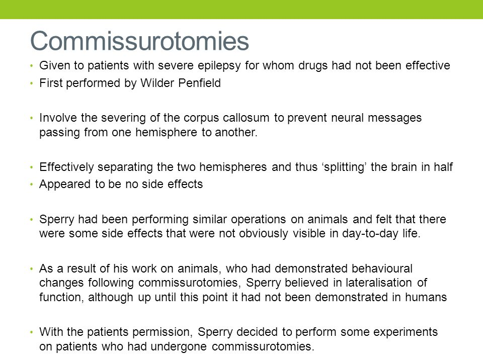 Commissurotomies Given to patients with severe epilepsy for whom drugs had not been effective First performed by Wilder Penfield Involve the severing of the corpus callosum to prevent neural messages passing from one hemisphere to another.