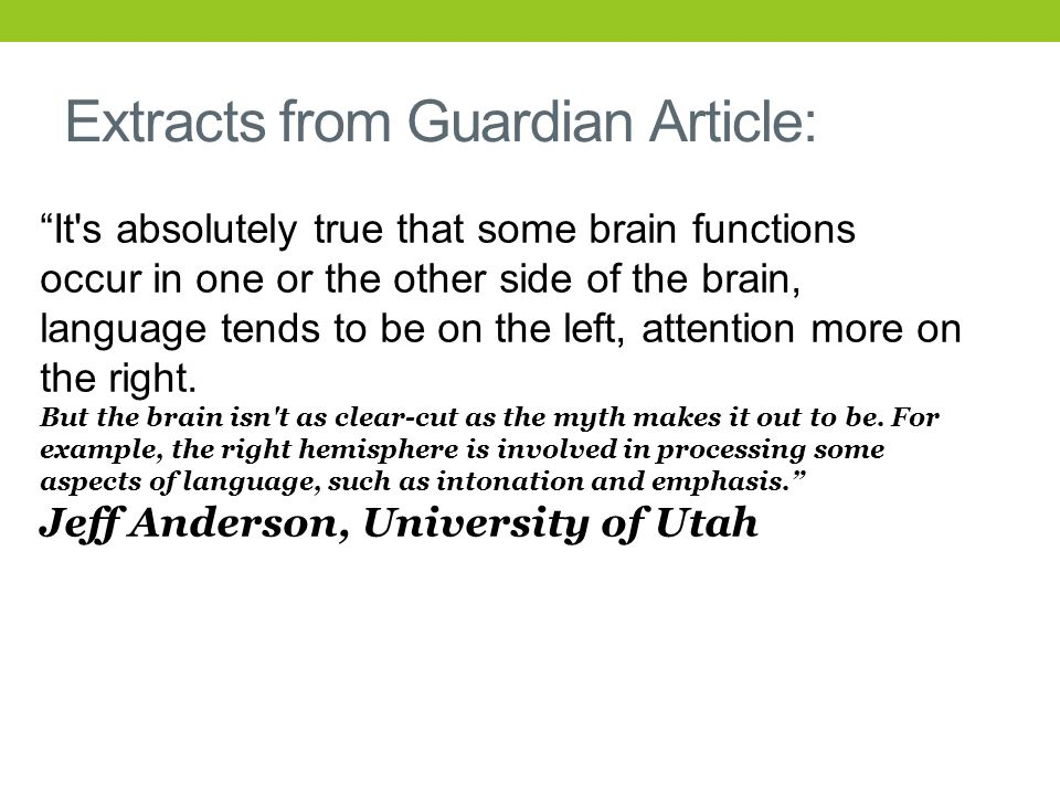 Extracts from Guardian Article: It s absolutely true that some brain functions occur in one or the other side of the brain, language tends to be on the left, attention more on the right.