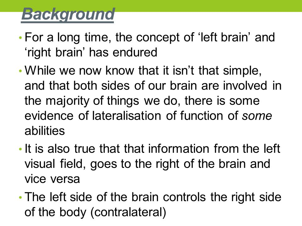 Background For a long time, the concept of 'left brain' and 'right brain' has endured While we now know that it isn't that simple, and that both sides of our brain are involved in the majority of things we do, there is some evidence of lateralisation of function of some abilities It is also true that that information from the left visual field, goes to the right of the brain and vice versa The left side of the brain controls the right side of the body (contralateral)