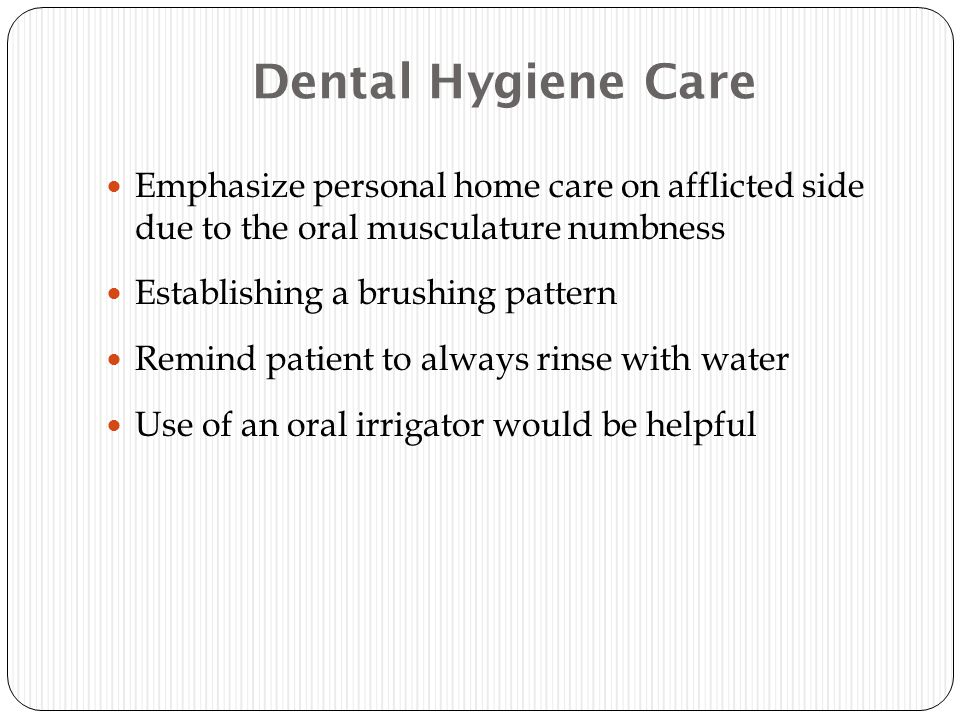 Dental Hygiene Care Emphasize personal home care on afflicted side due to the oral musculature numbness Establishing a brushing pattern Remind patient