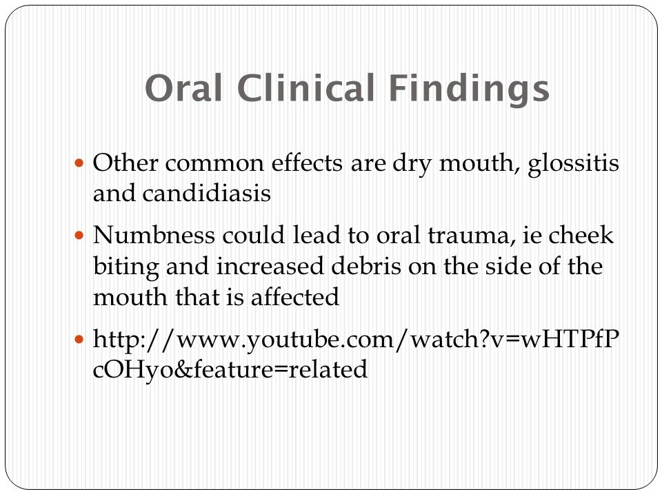Oral Clinical Findings Other common effects are dry mouth, glossitis and candidiasis Numbness could lead to oral trauma, ie cheek biting and increased debris on the side of the mouth that is affected http://www.youtube.com/watch?v=wHTPfP cOHyo&feature=related
