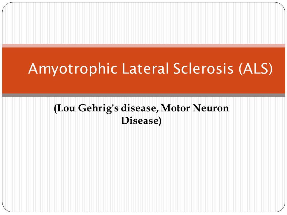 Amyotrophic Lateral Sclerosis (ALS) (Lou Gehrig s disease, Motor Neuron Disease)