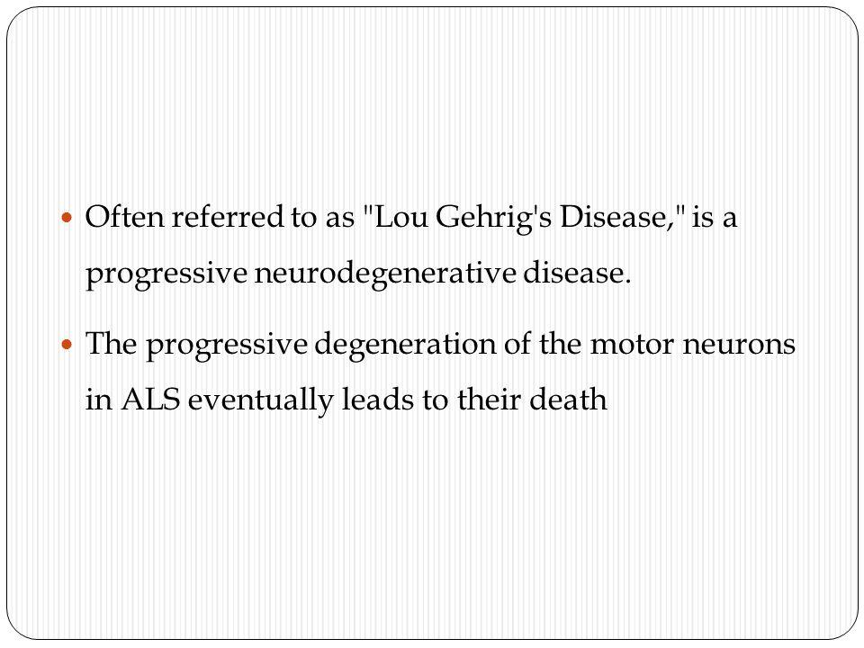 Often referred to as Lou Gehrig s Disease, is a progressive neurodegenerative disease.