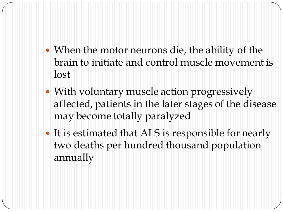 When the motor neurons die, the ability of the brain to initiate and control muscle movement is lost With voluntary muscle action progressively affected, patients in the later stages of the disease may become totally paralyzed It is estimated that ALS is responsible for nearly two deaths per hundred thousand population annually