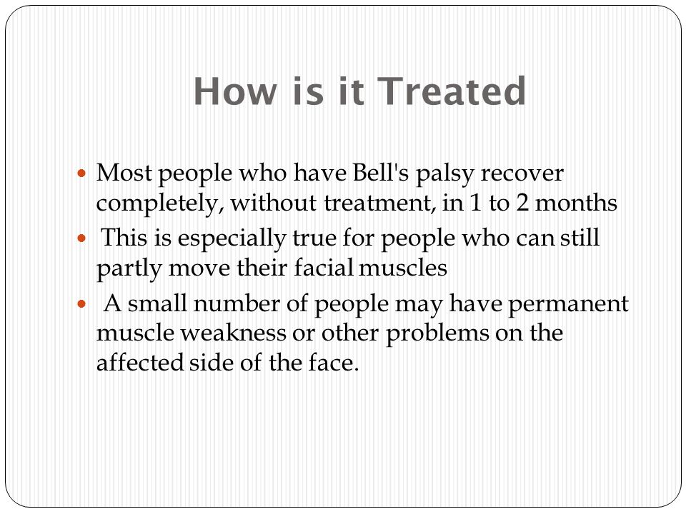 How is it Treated Most people who have Bell s palsy recover completely, without treatment, in 1 to 2 months This is especially true for people who can still partly move their facial muscles A small number of people may have permanent muscle weakness or other problems on the affected side of the face.