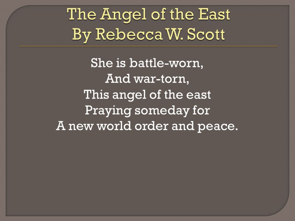 She is battle-worn, And war-torn, This angel of the east Praying someday for A new world order and peace.