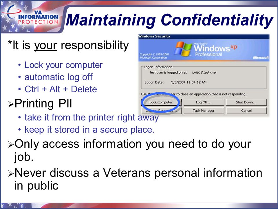 Maintaining Confidentiality * It is your responsibility Lock your computer automatic log off Ctrl + Alt + Delete  Printing PII take it from the printer right away keep it stored in a secure place.
