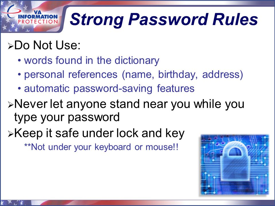 15 Strong Password Rules  Do Not Use: words found in the dictionary personal references (name, birthday, address) automatic password-saving features  Never let anyone stand near you while you type your password  Keep it safe under lock and key **Not under your keyboard or mouse!!