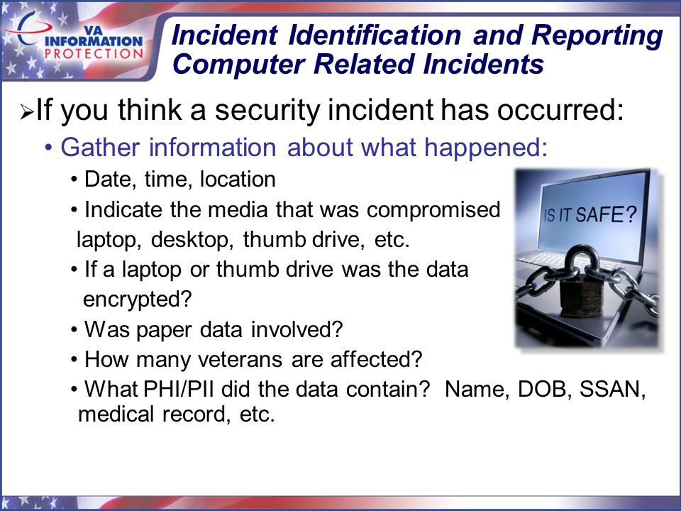 Incident Identification and Reporting Computer Related Incidents  If you think a security incident has occurred: Gather information about what happened: Date, time, location Indicate the media that was compromised laptop, desktop, thumb drive, etc.