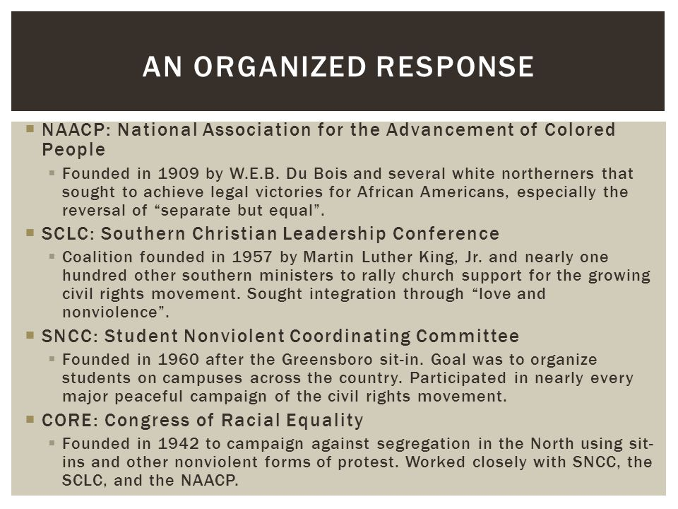  NAACP: National Association for the Advancement of Colored People  Founded in 1909 by W.E.B. Du Bois and several white northerners that sought to a