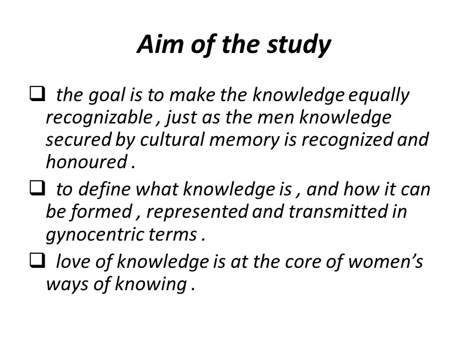 Aim of the study  the goal is to make the knowledge equally recognizable, just as the men knowledge secured by cultural memory is recognized and hono