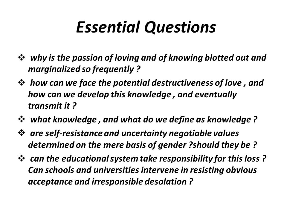 Questions Essential  why is the passion of loving and of knowing blotted out and marginalized so frequently ?  how can we face the potential destruc