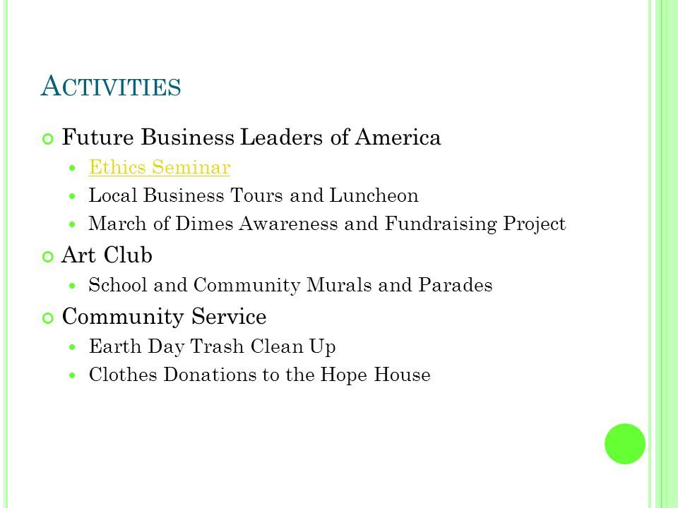 A CTIVITIES Future Business Leaders of America Ethics Seminar Local Business Tours and Luncheon March of Dimes Awareness and Fundraising Project Art Club School and Community Murals and Parades Community Service Earth Day Trash Clean Up Clothes Donations to the Hope House