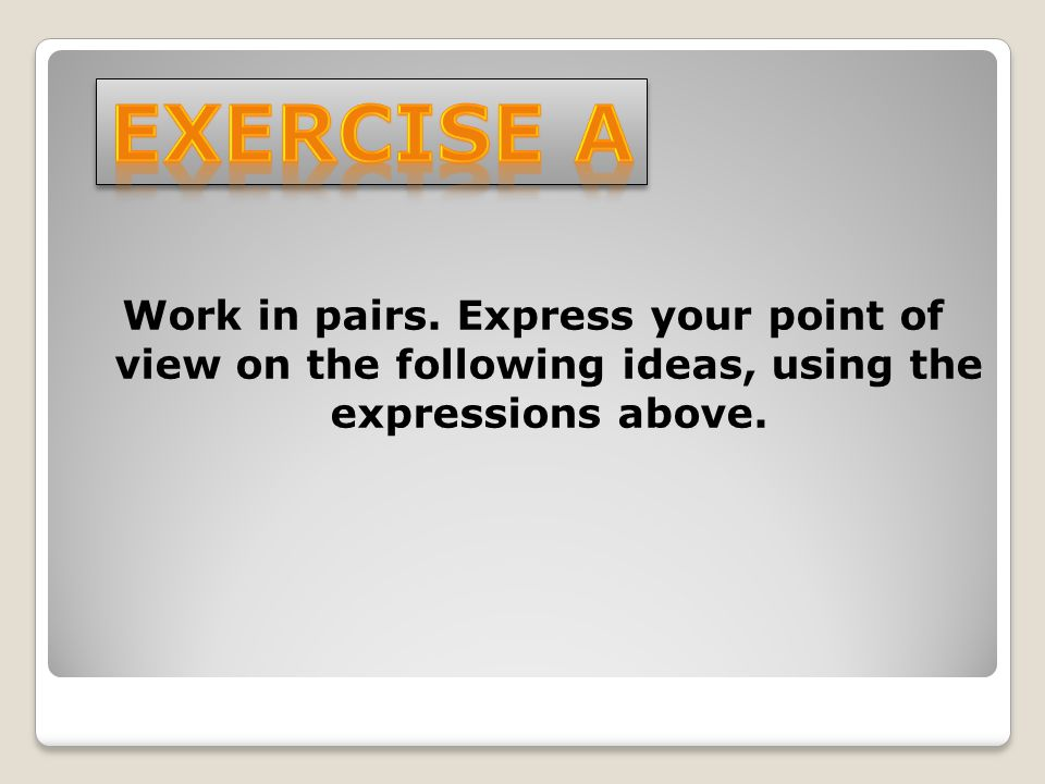 Work in pairs. Express your point of view on the following ideas, using the expressions above.