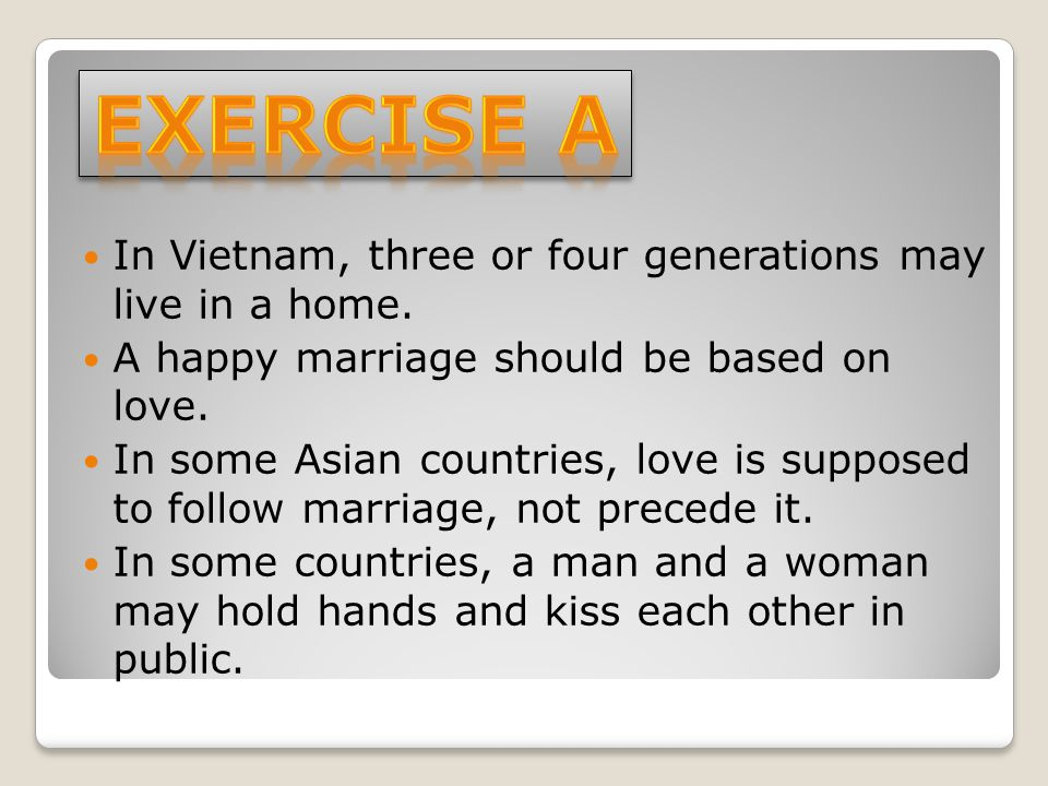 In Vietnam, three or four generations may live in a home. A happy marriage should be based on love. In some Asian countries, love is supposed to follo
