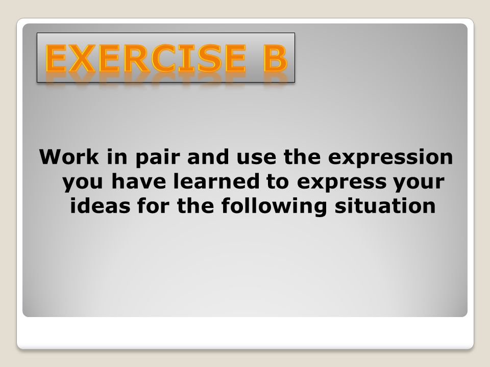 Work in pair and use the expression you have learned to express your ideas for the following situation