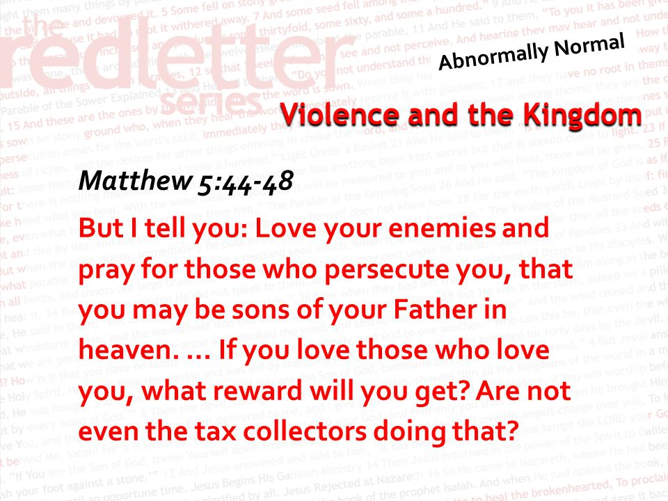 Violence and the Kingdom Matthew 5:44-48 But I tell you: Love your enemies and pray for those who persecute you, that you may be sons of your Father in heaven.