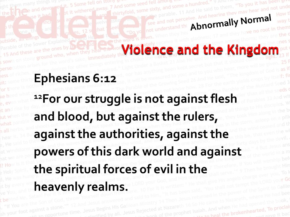 Violence and the Kingdom Ephesians 6:12 12 For our struggle is not against flesh and blood, but against the rulers, against the authorities, against the powers of this dark world and against the spiritual forces of evil in the heavenly realms.